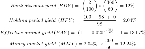 $$Bank\ discount\ yield\left(BDY\right)=\ \left({{2}\over {100}}\right)*\left({{360}\over {60}}\right)=12\%$$ $$Holding\ period\ yield\ \left(HPY\right)=\ {{100\--\ 98\ +\ 0}\over {98}}=2.04\%$$ $$Effective\ annual\ yield\left(EAY\right)=\ {\left(1\ +\ 0.0204\right)}^{{{365}\over {60}}}-1=13.07\%$$ $$Money\ market\ yield\ \left(MMY\right)=2.04\%\ \times {{360}\over {60}}=12.24\%$$